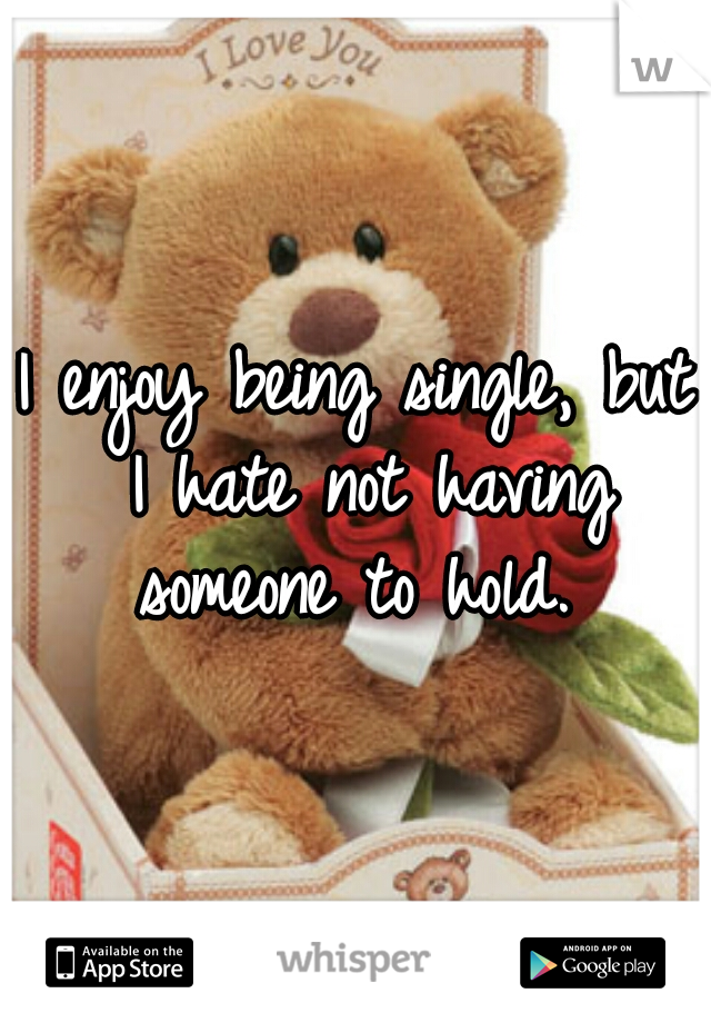I enjoy being single, but I hate not having someone to hold.
