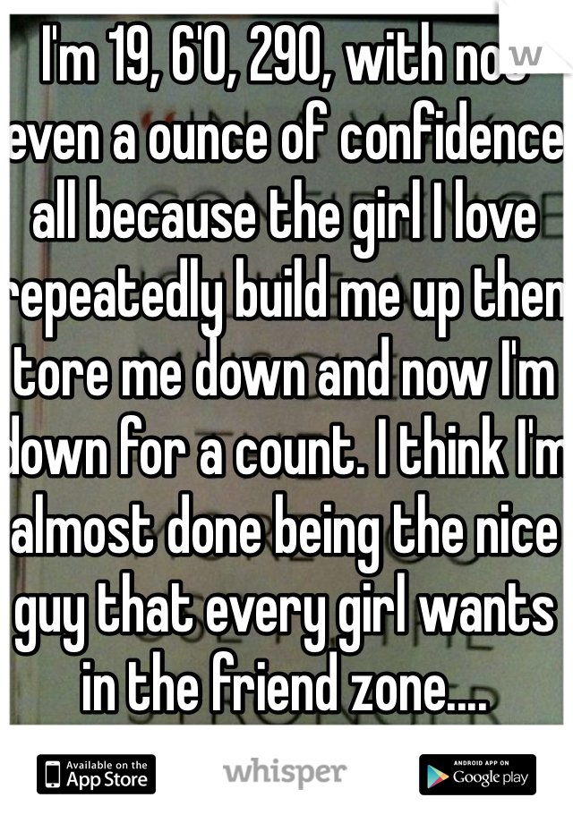 I'm 19, 6'0, 290, with not even a ounce of confidence all because the girl I love repeatedly build me up then tore me down and now I'm down for a count. I think I'm almost done being the nice guy that every girl wants in the friend zone....