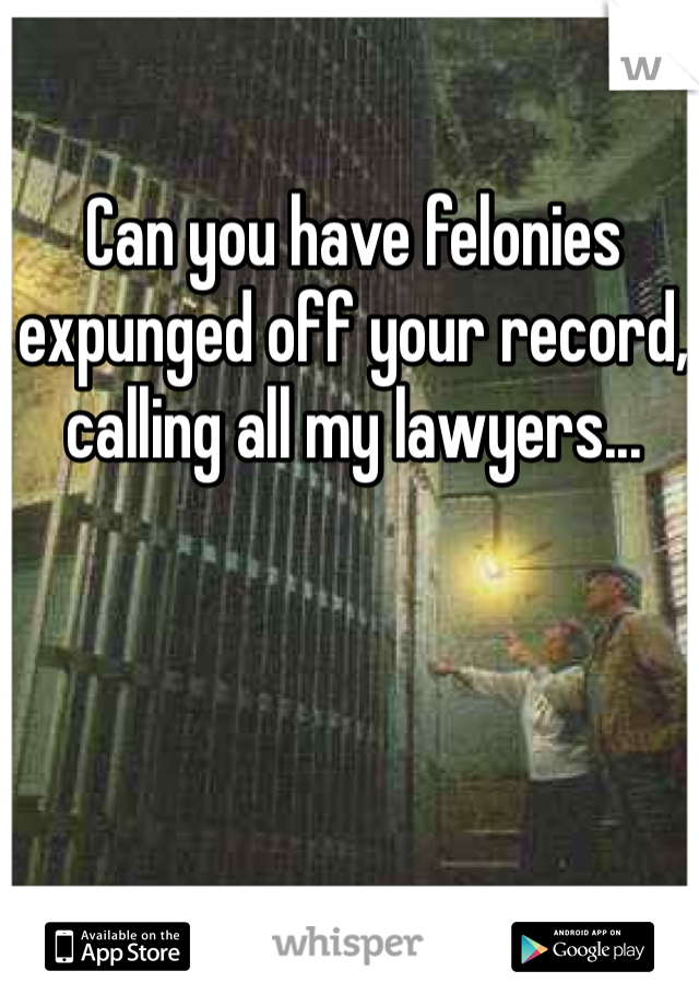 Can you have felonies expunged off your record, calling all my lawyers...