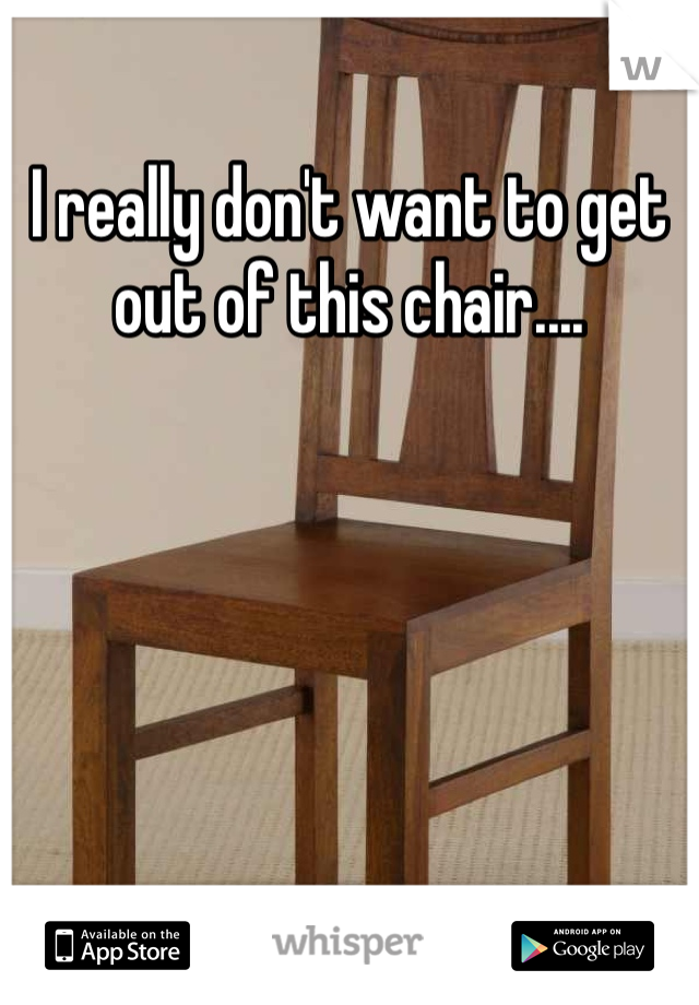 I really don't want to get out of this chair....