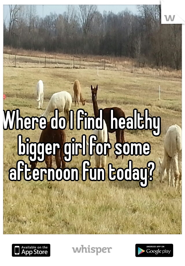 Where do I find  healthy  bigger girl for some afternoon fun today?