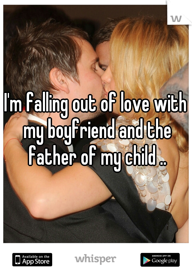 I'm falling out of love with my boyfriend and the father of my child ..