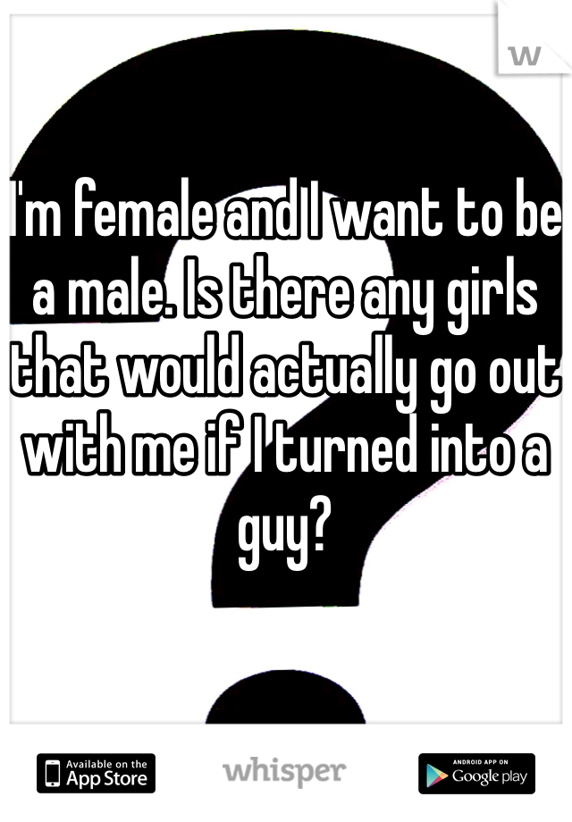 I'm female and I want to be a male. Is there any girls that would actually go out with me if I turned into a guy?