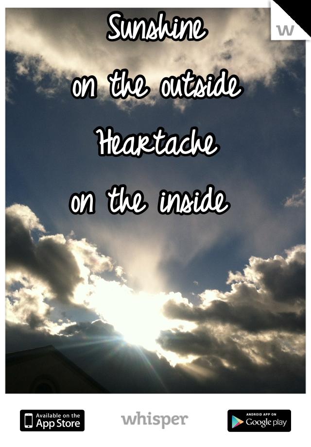 Sunshine on the outside Heartache  on the inside