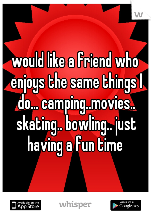 would like a friend who enjoys the same things I do... camping..movies.. skating.. bowling.. just having a fun time