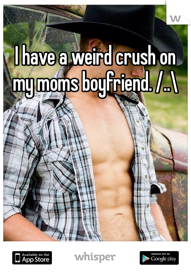 I have a weird crush on my moms boyfriend. /..\