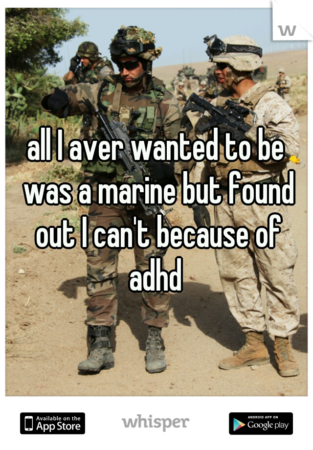 all I aver wanted to be was a marine but found out I can't because of adhd