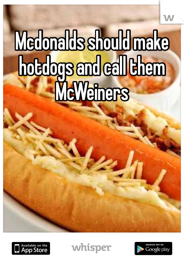 Mcdonalds should make hotdogs and call them McWeiners