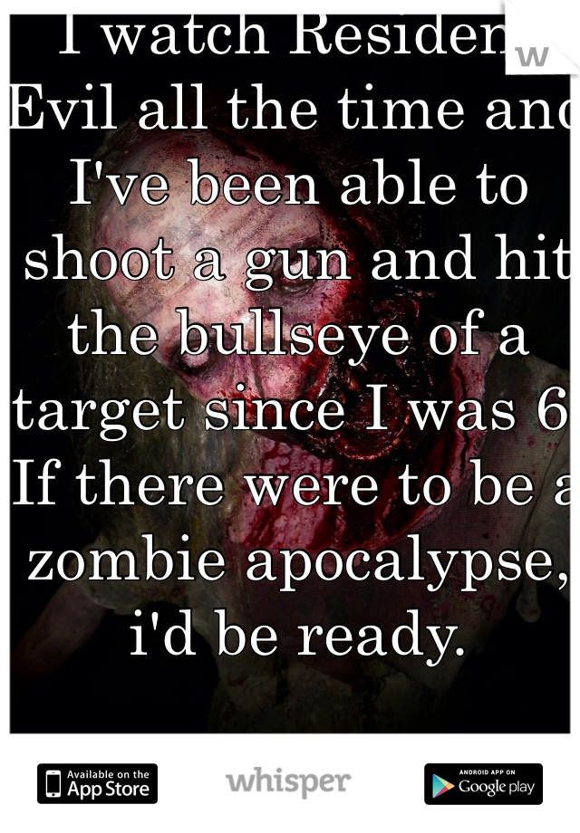 I watch Resident Evil all the time and I've been able to shoot a gun and hit the bullseye of a target since I was 6. If there were to be a zombie apocalypse, i'd be ready.