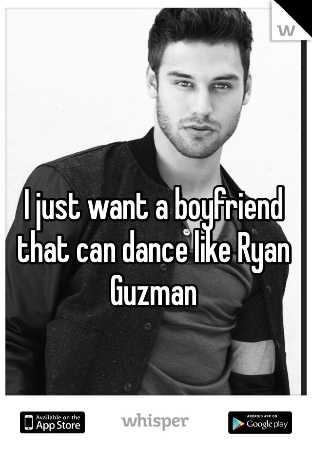 I just want a boyfriend that can dance like Ryan Guzman