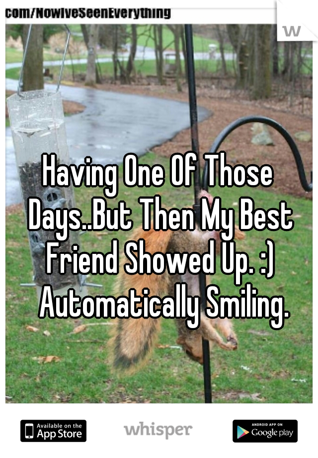 Having One Of Those Days..But Then My Best Friend Showed Up. :)   Automatically Smiling.