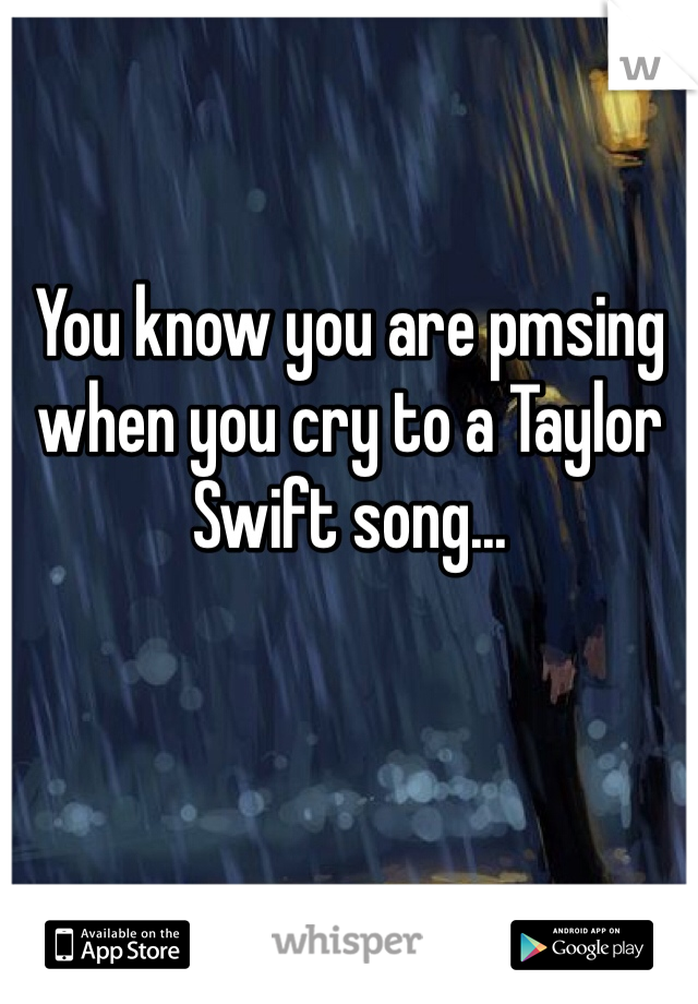 You know you are pmsing when you cry to a Taylor Swift song...