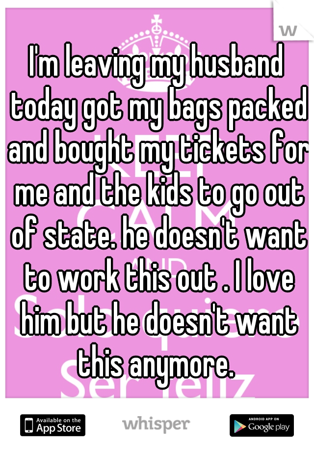 I'm leaving my husband today got my bags packed and bought my tickets for me and the kids to go out of state. he doesn't want to work this out . I love him but he doesn't want this anymore.
