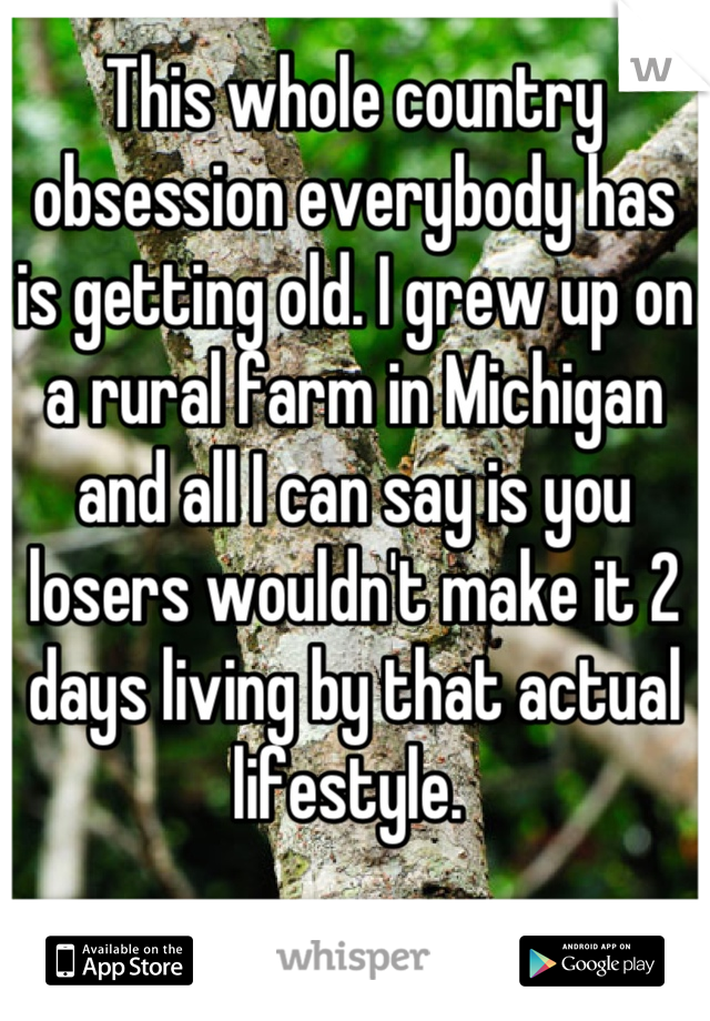 This whole country obsession everybody has is getting old. I grew up on a rural farm in Michigan and all I can say is you losers wouldn't make it 2 days living by that actual lifestyle.