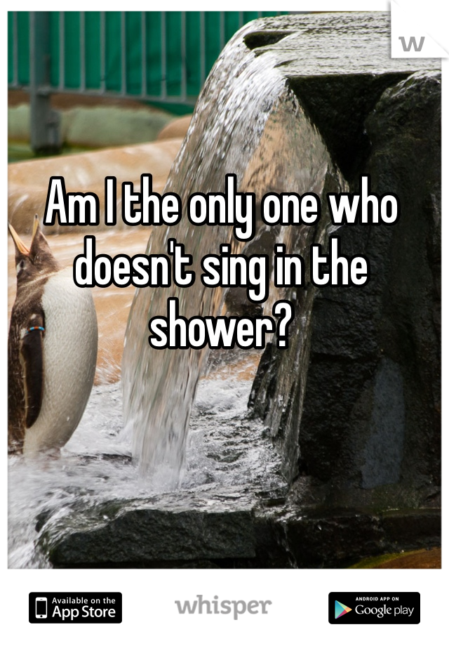Am I the only one who doesn't sing in the shower?