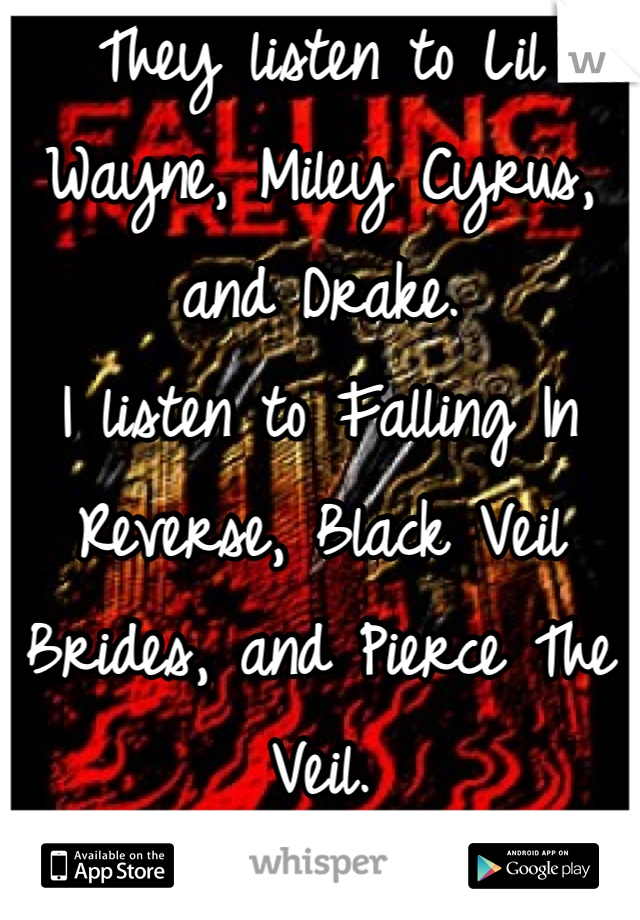 They listen to Lil Wayne, Miley Cyrus, and Drake. I listen to Falling In Reverse, Black Veil Brides, and Pierce The Veil.