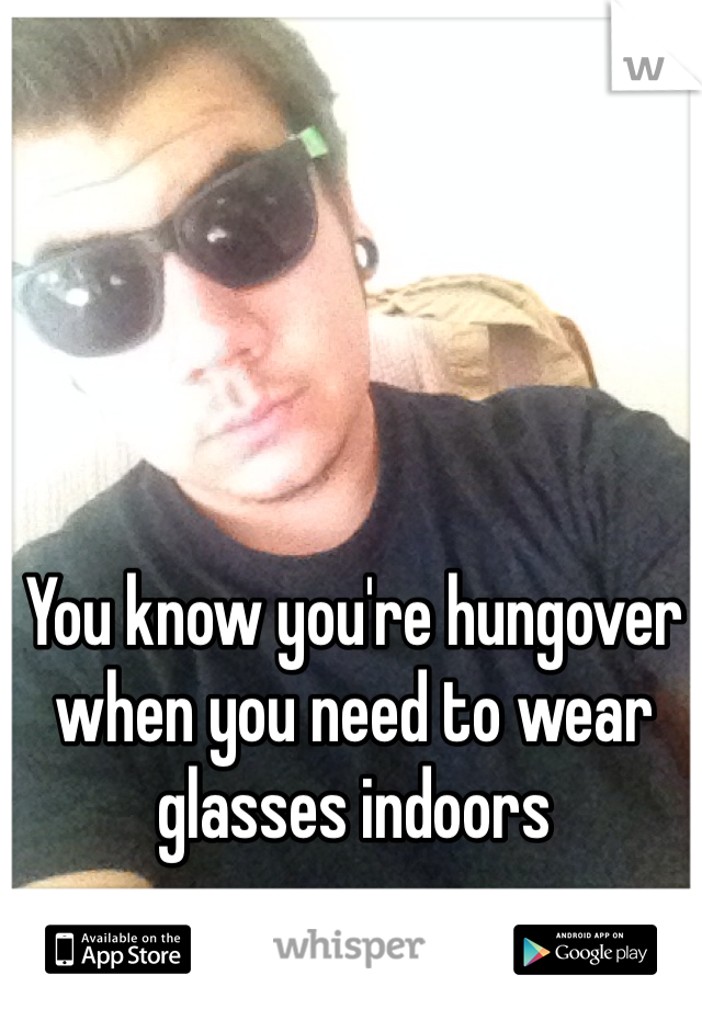 You know you're hungover when you need to wear glasses indoors