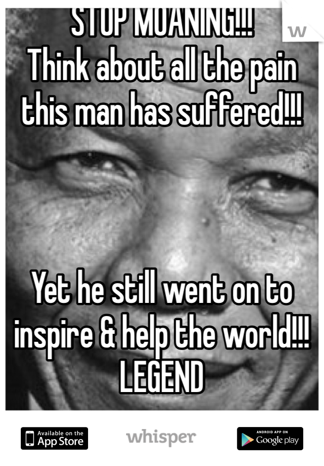 STOP MOANING!!! Think about all the pain this man has suffered!!!    Yet he still went on to inspire & help the world!!! LEGEND