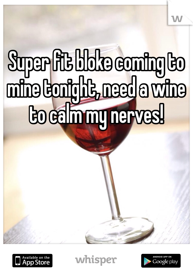 Super fit bloke coming to mine tonight, need a wine to calm my nerves!