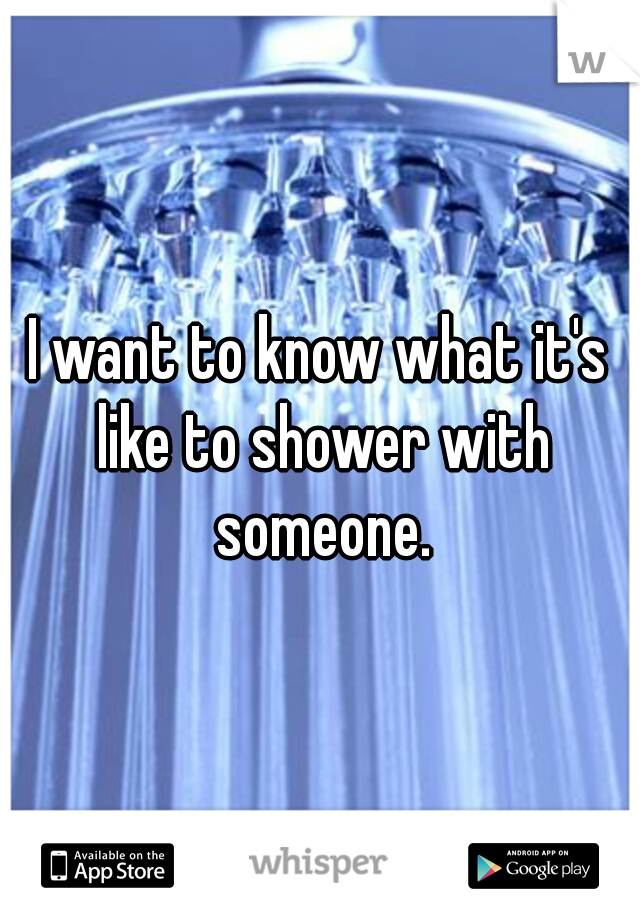 I want to know what it's like to shower with someone.