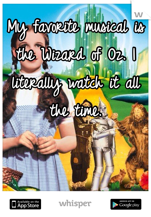 My favorite musical is the Wizard of Oz. I literally watch it all the time.