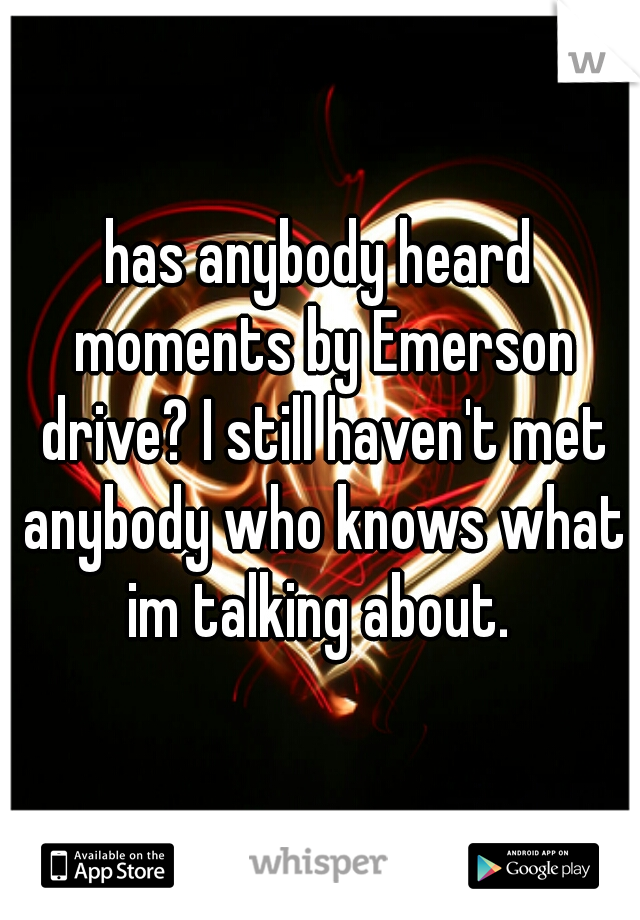 has anybody heard moments by Emerson drive? I still haven't met anybody who knows what im talking about.