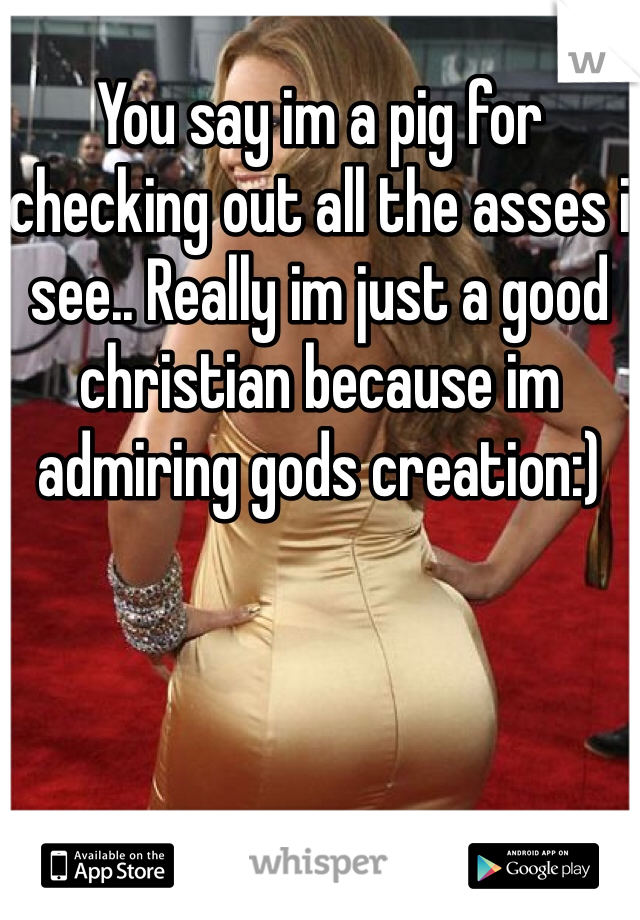 You say im a pig for checking out all the asses i see.. Really im just a good christian because im admiring gods creation:)
