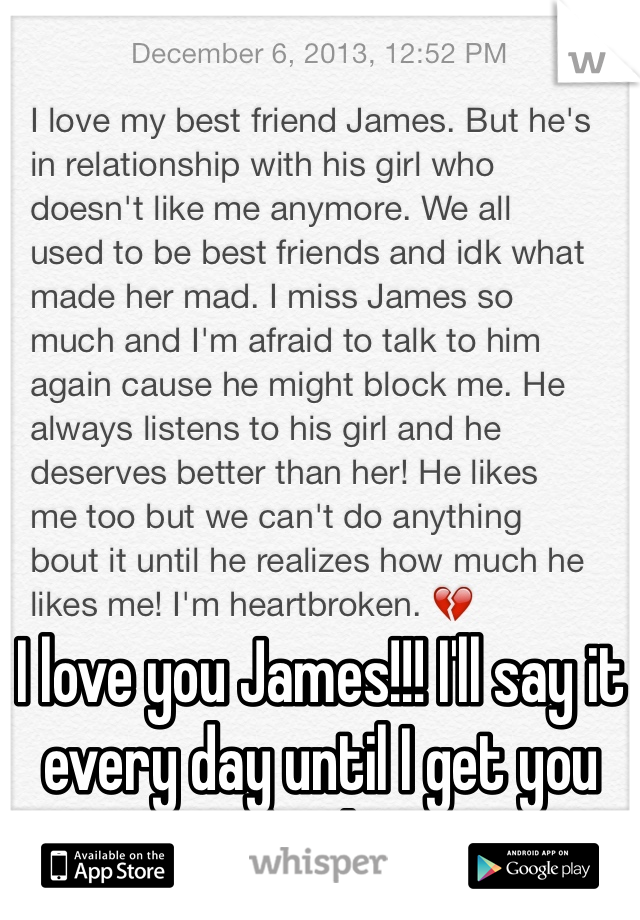 I love you James!!! I'll say it every day until I get you back!