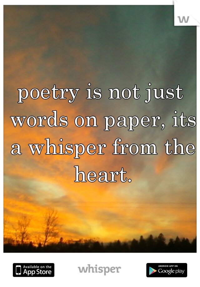 poetry is not just words on paper, its a whisper from the heart.