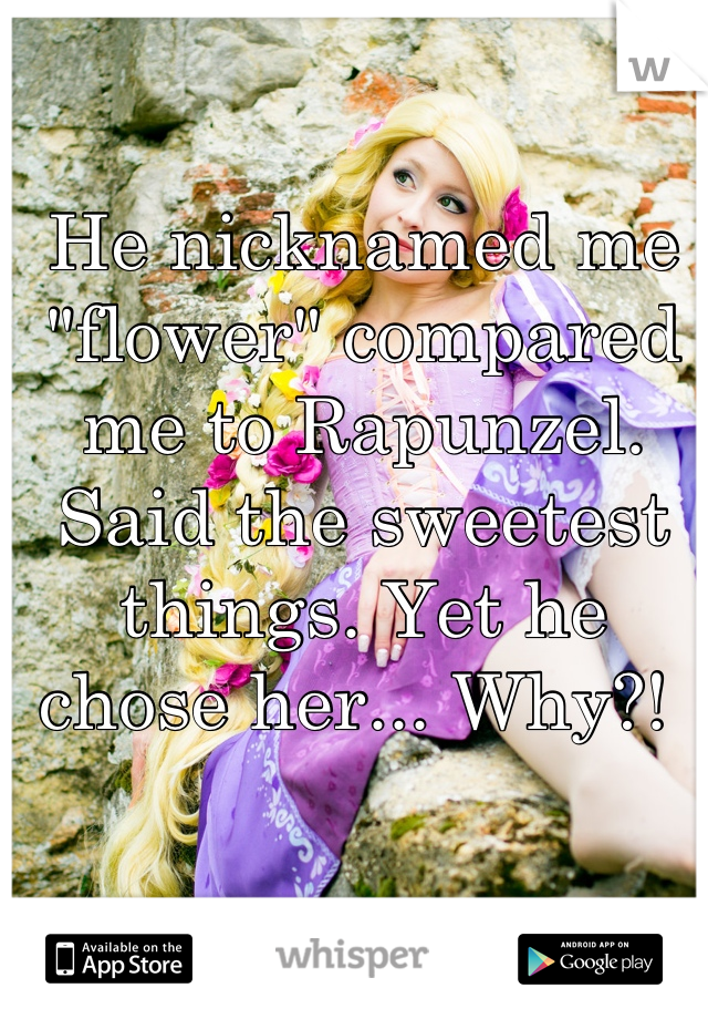 "He nicknamed me ""flower"" compared me to Rapunzel. Said the sweetest things. Yet he chose her... Why?!"