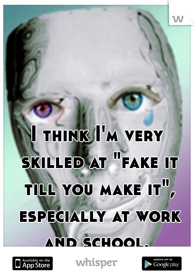 """I think I'm very skilled at """"fake it till you make it"""", especially at work and school."""