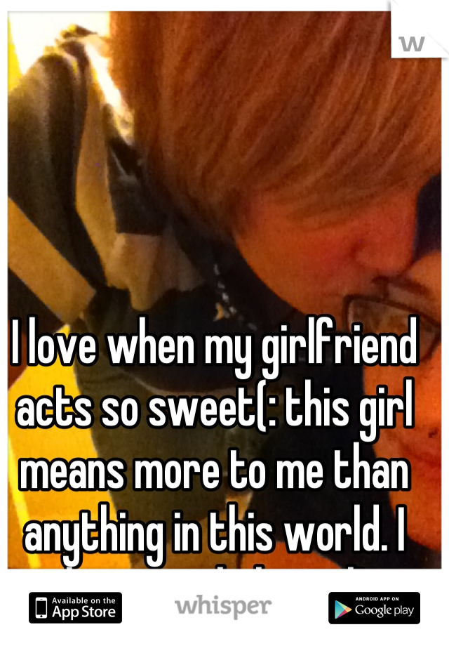 I love when my girlfriend acts so sweet(: this girl means more to me than anything in this world. I love you, baby girl!
