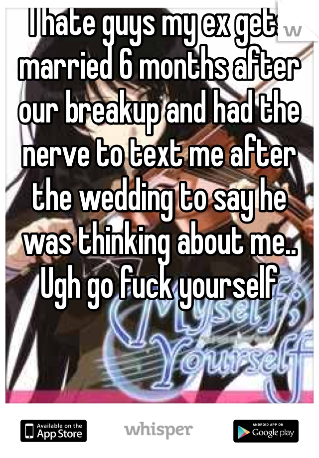 I hate guys my ex gets married 6 months after our breakup and had the nerve to text me after the wedding to say he was thinking about me.. Ugh go fuck yourself