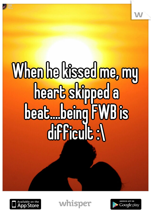 When he kissed me, my heart skipped a beat....being FWB is difficult :\