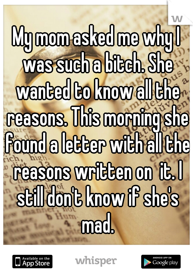 My mom asked me why I was such a bitch. She wanted to know all the reasons. This morning she found a letter with all the reasons written on  it. I still don't know if she's mad.