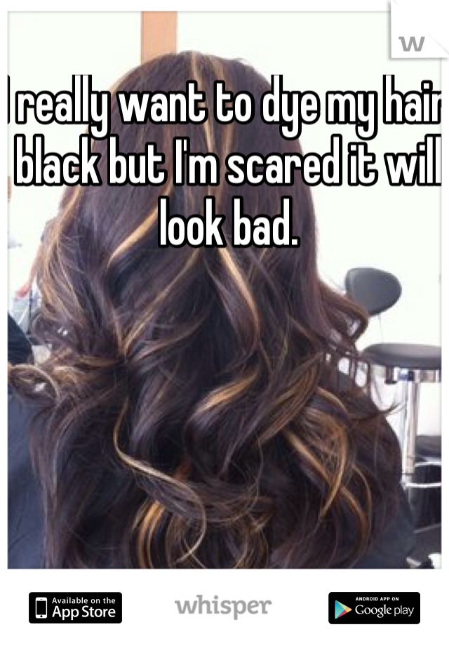 I really want to dye my hair black but I'm scared it will look bad.