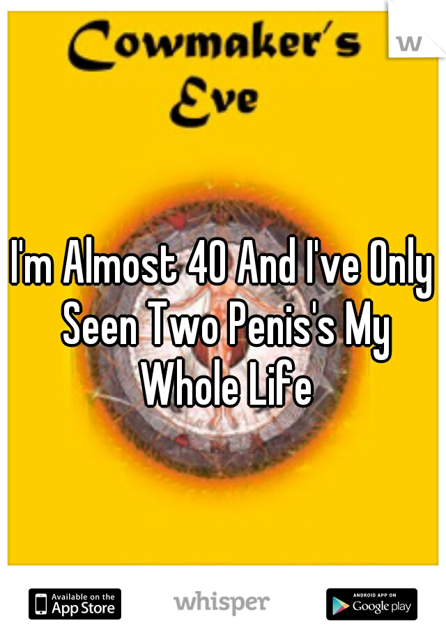 I'm Almost 40 And I've Only Seen Two Penis's My Whole Life