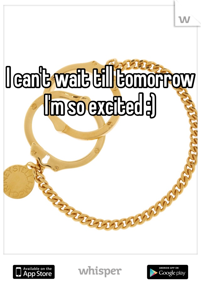 I can't wait till tomorrow I'm so excited :)