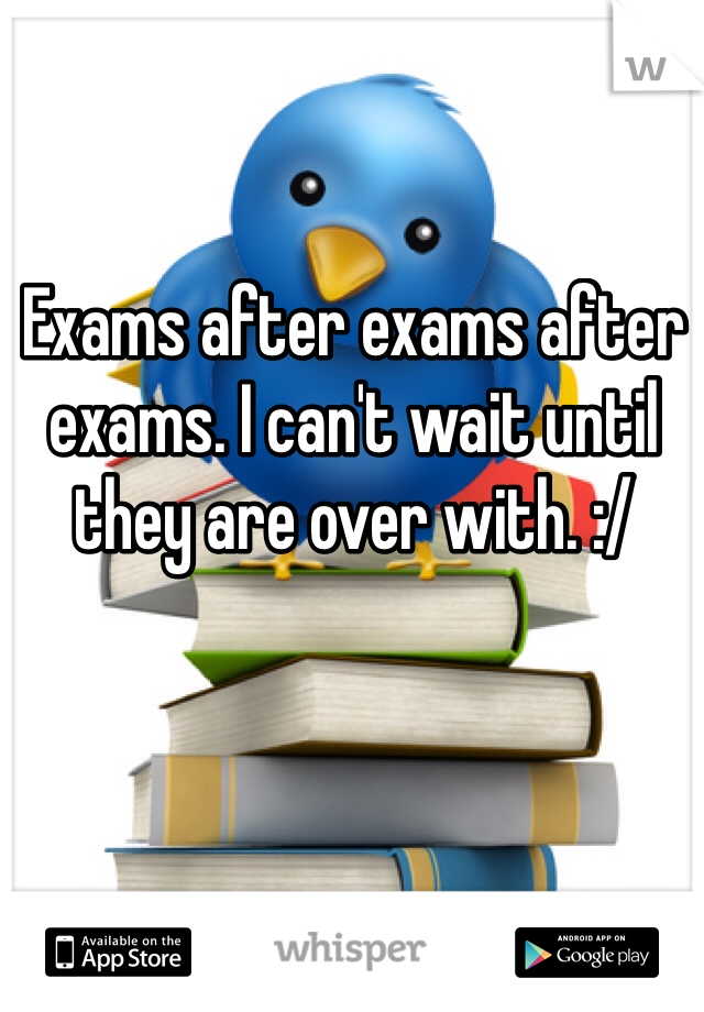 Exams after exams after exams. I can't wait until they are over with. :/