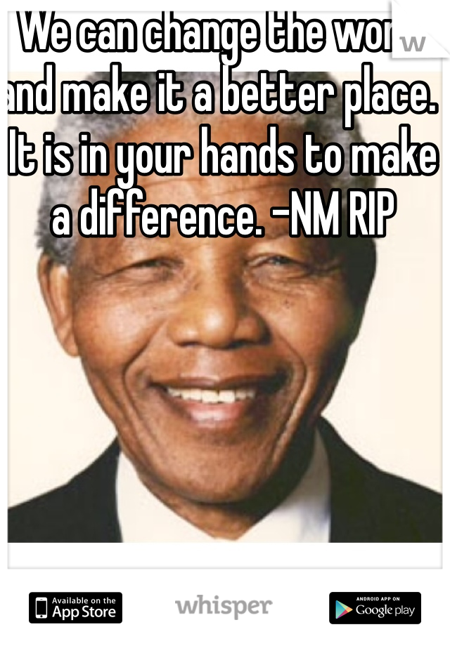 We can change the world and make it a better place.  It is in your hands to make a difference. -NM RIP