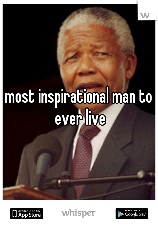 most inspirational man to ever live