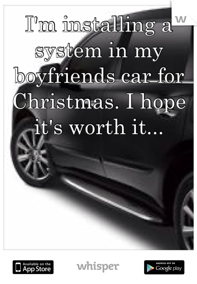 I'm installing a system in my boyfriends car for Christmas. I hope it's worth it...