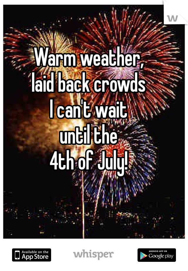 Warm weather, laid back crowds I can't wait until the 4th of July!