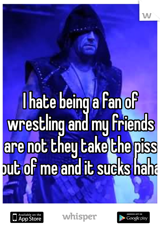 I hate being a fan of wrestling and my friends are not they take the piss out of me and it sucks haha