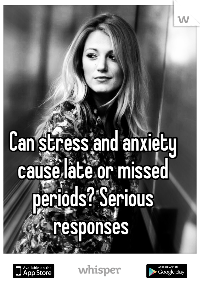 Can stress and anxiety cause late or missed periods? Serious responses