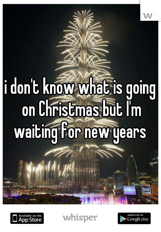 i don't know what is going on Christmas but I'm waiting for new years