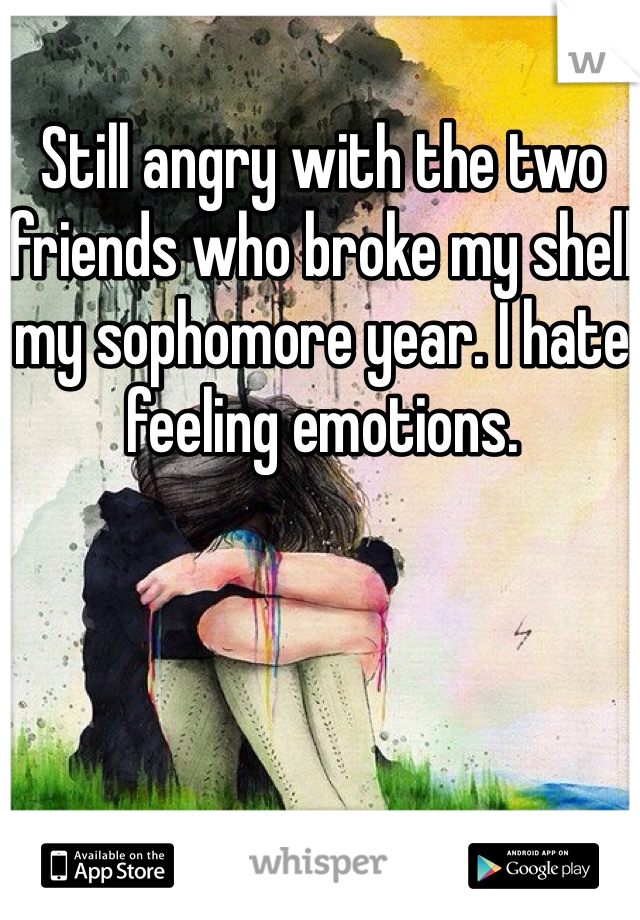 Still angry with the two friends who broke my shell my sophomore year. I hate feeling emotions.