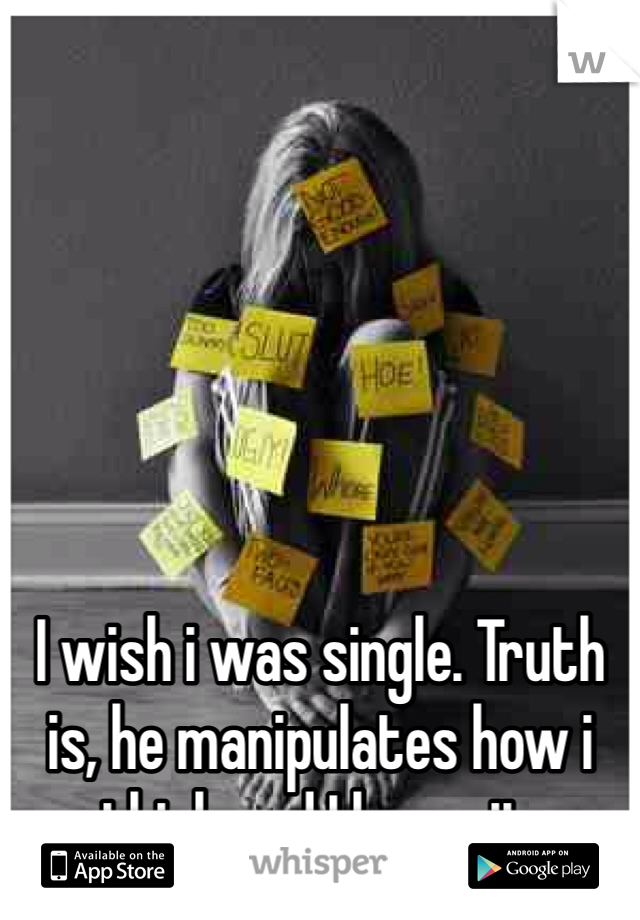 I wish i was single. Truth is, he manipulates how i think and I know it.