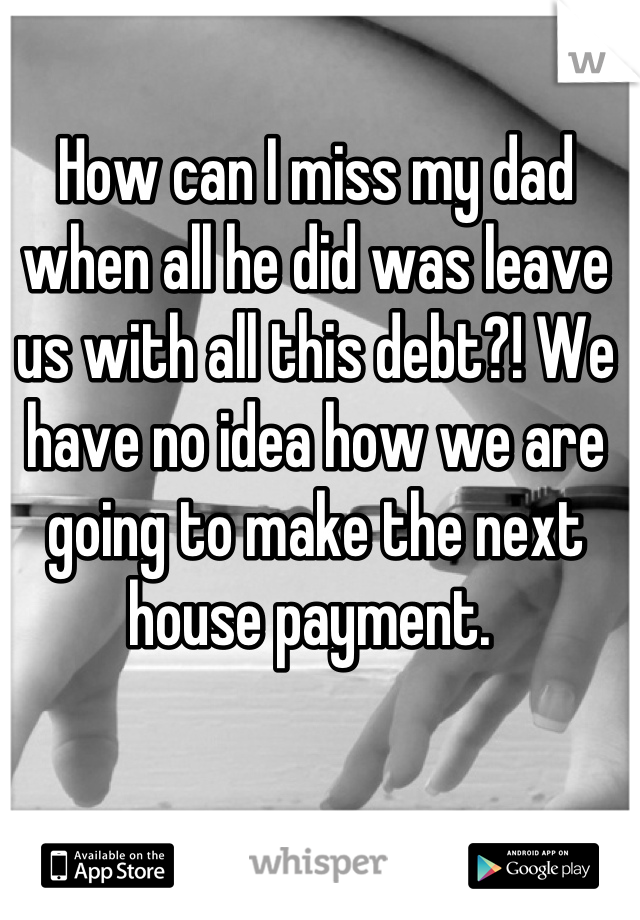 How can I miss my dad when all he did was leave us with all this debt?! We have no idea how we are going to make the next house payment.
