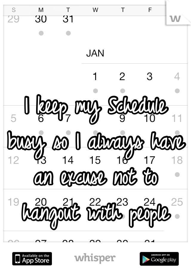 I keep my Schedule  busy so I always have an excuse not to  hangout with people